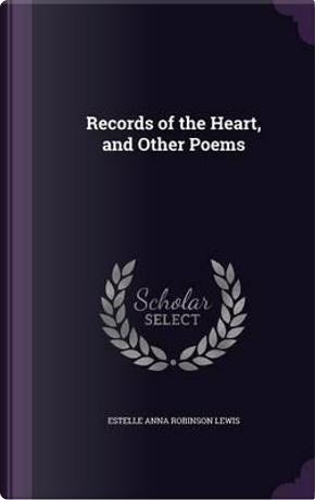 Records of the Heart, and Other Poems by Estelle Anna Robinson Lewis