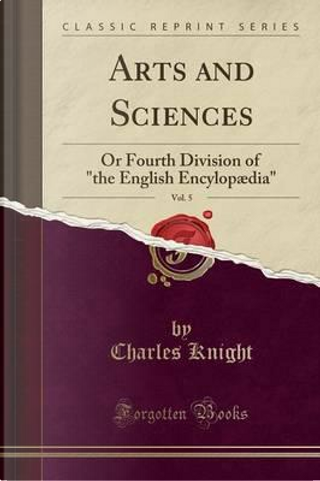 Arts and Sciences, Vol. 5 by Charles Knight