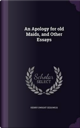 An Apology for Old Maids, and Other Essays by Henry Dwight Sedgwick