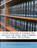 Livre D'Eglise A L'Usage Du Diocese de Sens...Par L'Ordre Du Card. de Luynes... by Glise Catholique