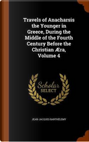 Travels of Anacharsis the Younger in Greece, During the Middle of the Fourth Century Before the Christian Aera, Volume 4 by Jean-Jacques Barthelemy