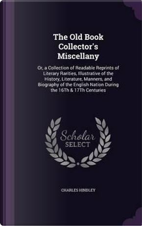 The Old Book Collector's Miscellany by Charles Hindley