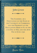 The Academic, or a Disputation on the State of the University of Cambridge, and the Propriety of the Regulations Made in It, on the 11th Day of May, and the 26th Day of June 1750 (Classic Reprint) by John Green