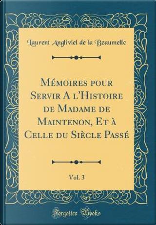 Mémoires pour Servir A l'Histoire de Madame de Maintenon, Et à Celle du Siècle Passé, Vol. 3 (Classic Reprint) by Laurent Angliviel De La Beaumelle