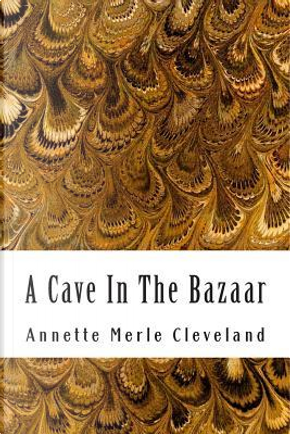 A Cave in the Bazaar by Annette Merle Cleveland