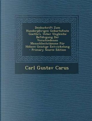 Denkschrift Zum Hunderjahrigen Geburtsfeste Goethe's. Ueber Ungleiche Befahigung Der Verschiedenen Menschheitstamme Fur Hohere Geistige Entwickelung by Carl Gustav Carus
