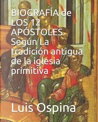 BIOGRAFÍA de  LOS 12 APÓSTOLES Según  La tradición antigua. by Dr. Luis Carlos Ospina R