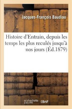 Histoire d'Entrain, Depuis les Temps les Plus Recules Jusqu'a Nos Jours by Baudiau J-F.