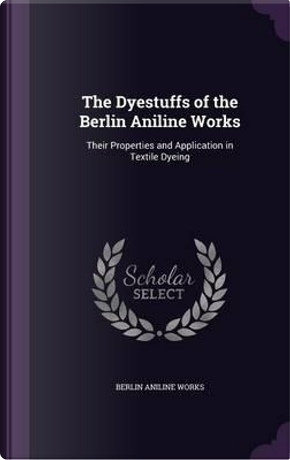 The Dyestuffs of the Berlin Aniline Works; Their Properties and Application in Textile Dyeing by Berlin Aniline Works