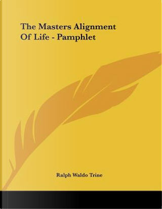 The Masters Alignment of Life by Ralph Waldo Trine