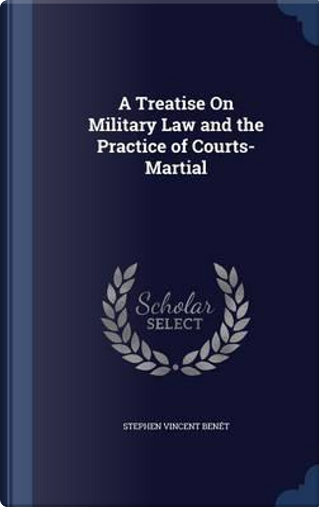 A Treatise on Military Law and the Practice of Courts-Martial by Stephen Vincent Benet