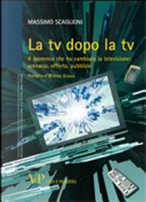 La tv dopo la tv. Il decennio che ha cambiato la televisione: scenario, offerta, pubblico by Massimo Scaglioni