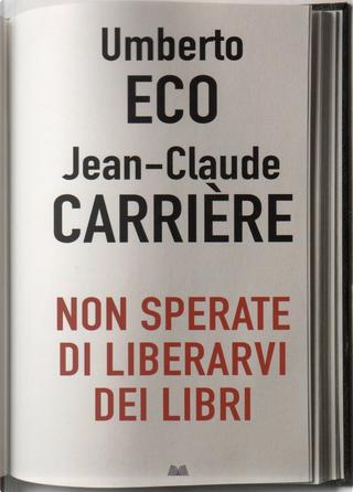 Non sperate di liberarvi dei libri by Jean-Claude Carriere, Umberto Eco