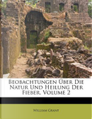 Beobachtungen Uber Die Natur Und Heilung Der Fieuber, Volume 2 by William Grant