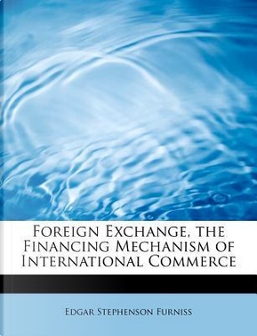 Foreign Exchange, the Financing Mechanism of International Commerce by Edgar Stephenson Furniss