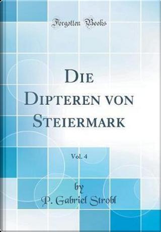Die Dipteren von Steiermark, Vol. 4 (Classic Reprint) by P. Gabriel Strobl
