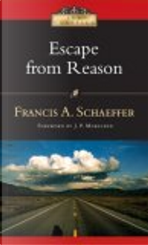 Escape from Reason by Francis A. Schaeffer, J. P. (FWD) Moreland
