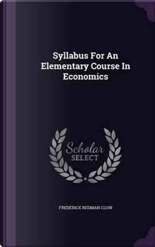 Syllabus for an Elementary Course in Economics by Frederick Redman Clow