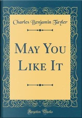 May You Like It (Classic Reprint) by Charles Benjamin TAYLER