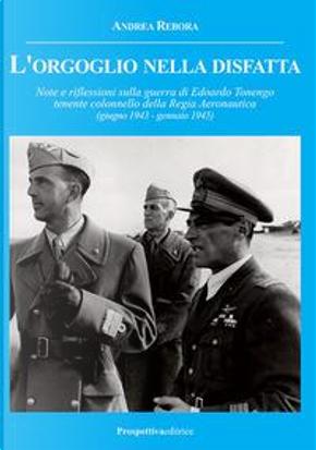 L'orgoglio nella disfatta. Note e riflessioni sulla guerra di Edoardo Tonengo tenente colonnello della Regia Aeronautica (giugno 1943 - gennaio 1945) by Andrea Rebora