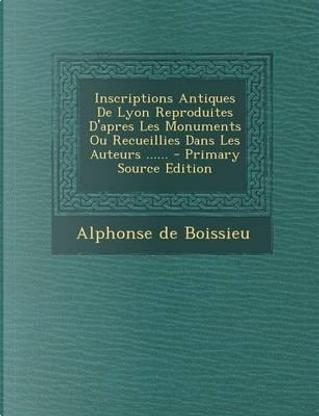 Inscriptions Antiques de Lyon Reproduites D'Apres Les Monuments Ou Recueillies Dans Les Auteurs - Primary Source Edition by Alphonse De Boissieu