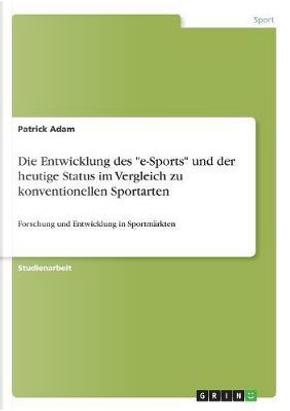 Die Entwicklung des e-Sports und der heutige Status im Vergleich zu konventionellen Sportarten by Patrick Adam