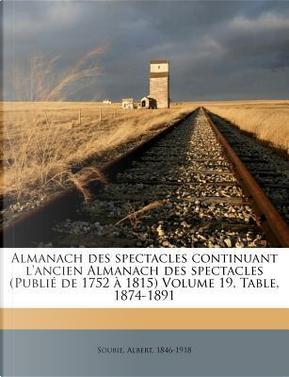 Almanach Des Spectacles Continuant L'Ancien Almanach Des Spectacles (Publi de 1752 1815) Volume 19, Table, 1874-1891 by Albert Soubies