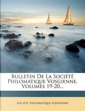 Bulletin de La Societe Philomatique Vosgienne, Volumes 19-20. by Soci T Philomatique Vosgienne