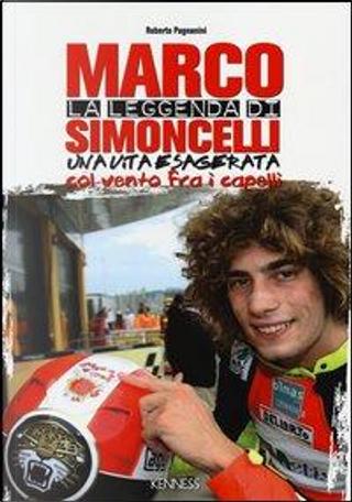 La leggenda di Marco Simoncelli. Una vita esagerata col vento fra i capelli by Roberto Pagnanini