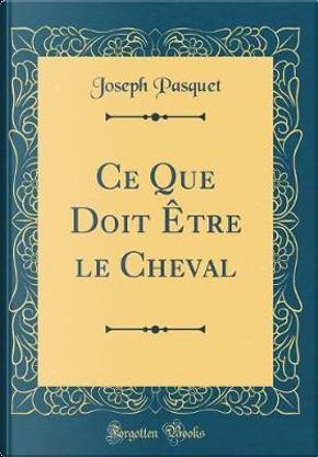 Ce Que Doit Être le Cheval (Classic Reprint) by Joseph Pasquet