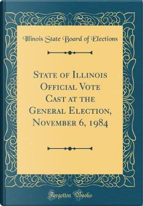 State of Illinois Official Vote Cast at the General Election, November 6, 1984 (Classic Reprint) by Illinois State Board of Elections