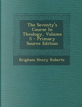 The Seventy's Course in Theology, Volume 5 by Brigham Henry Roberts