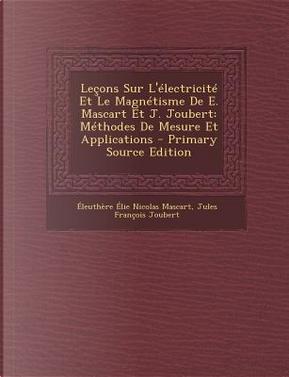 Lecons Sur L'Electricite Et Le Magnetisme de E. Mascart Et J. Joubert by Eleuthere Elie Nicolas Mascart
