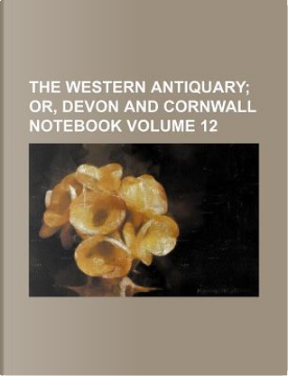 The Western Antiquary Volume 12; Or, Devon and Cornwall Notebook by Books Group