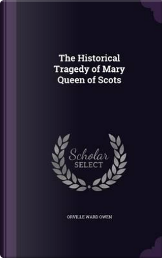 The Historical Tragedy of Mary Queen of Scots by Orville Ward Owen