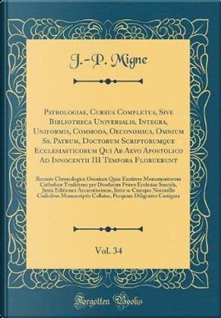 Patrologiae, Cursus Completus, Sive Bibliotheca Universalis, Integra, Uniformis, Commoda, Oeconomica, Omnium Ss. Patrum, Doctorum Scriptorumque ... Floruerunt, Vol. 34 by J. -P. Migne
