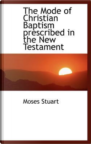 The Mode of Christian Baptism Prescribed in the New Testament by Moses Stuart