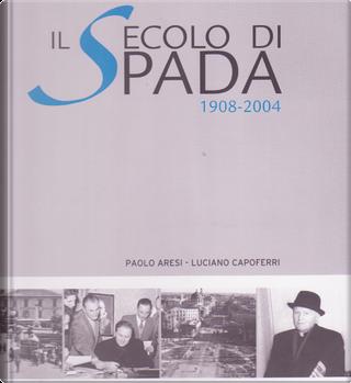 Il secolo di Spada, 1908-2004 by Luciano Capoferri, Paolo Aresi