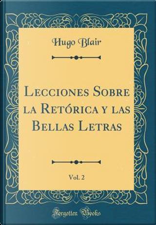 Lecciones Sobre la Retórica y las Bellas Letras, Vol. 2 (Classic Reprint) by Hugo Blair
