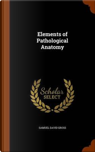 Elements of Pathological Anatomy by Samuel David Gross