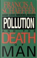 Pollution and the Death of Man by Francis A. Schaeffer, Udo W. Middelmann