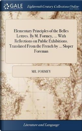 Elementary Principles of the Belles Lettres. by M. Formey, ... with Reflections on Public Exhibitions. Translated from the French by ... Sloper Foreman by MR Formey