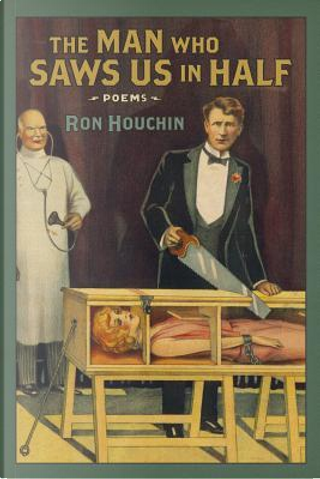 The Man Who Saws Us in Half by Ron Houchin
