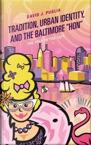 "Tradition, Urban Identity, and the Baltimore ""Hon"" by David J. Puglia"