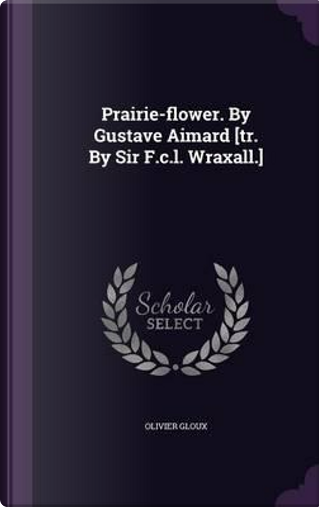 Prairie-Flower. by Gustave Aimard [Tr. by Sir F.C.L. Wraxall.] by Olivier Gloux