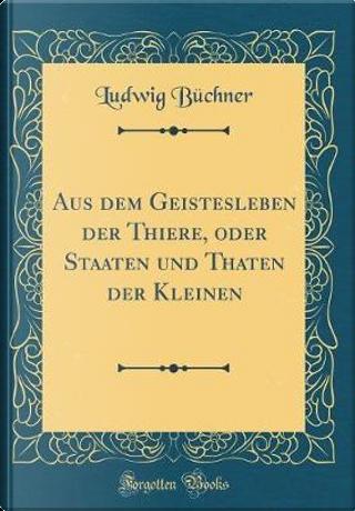 Aus dem Geistesleben der Thiere, oder Staaten und Thaten der Kleinen (Classic Reprint) by Ludwig Büchner