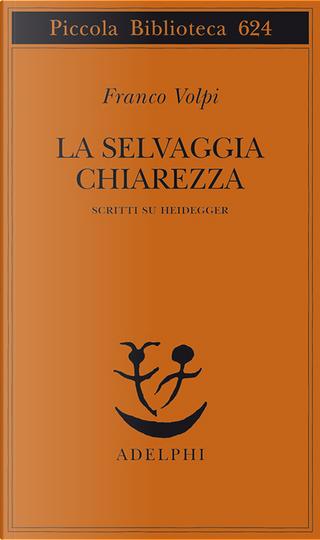 La selvaggia chiarezza by Franco Volpi