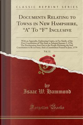 Documents Relating to Towns in New Hampshire, A To F Inclusive, Vol. 11 by Isaac W. Hammond