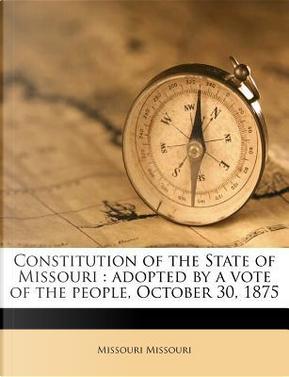 Constitution of the State of Missouri by Missouri Missouri
