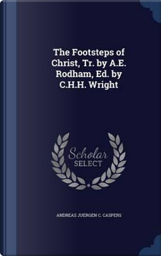 The Footsteps of Christ, Tr. by A.E. Rodham, Ed. by C.H.H. Wright by Andreas Juergen C Caspers